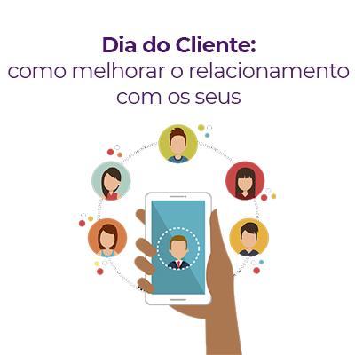 Dia do cliente: como melhorar o relacionamento com os seus